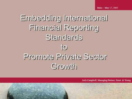 1 Embedding International Financial Reporting Standards to Promote Private Sector Growth Baku – May 17, 2005 Jody Campbell, Managing Partner, Ernst & Young.