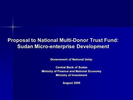 Proposal to National Multi-Donor Trust Fund: Sudan Micro-enterprise Development Government of National Unity: Central Bank of Sudan Ministry of Finance.