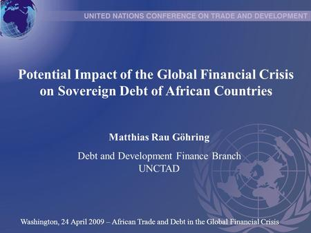 Potential Impact of the Global Financial Crisis on Sovereign Debt of African Countries Matthias Rau Göhring Debt and Development Finance Branch UNCTAD.
