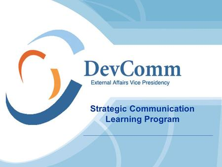 Strategic Communication Learning Program. External Affairs Vice Presidency Country Partners Bank Staff Intl. Development Agencies.