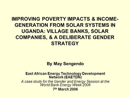 IMPROVING POVERTY IMPACTS & INCOME- GENERATION FROM SOLAR SYSTEMS IN UGANDA: VILLAGE BANKS, SOLAR COMPANIES, & A DELIBERATE GENDER STRATEGY By May Sengendo.