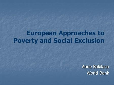 European Approaches to Poverty and Social Exclusion Anne Bakilana World Bank.