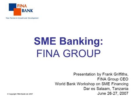 Your Partner in Growth and Development 1 © Copyright FINA Bank Ltd. 2007 SME Banking: FINA GROUP Presentation by Frank Griffiths, FINA Group CEO World.