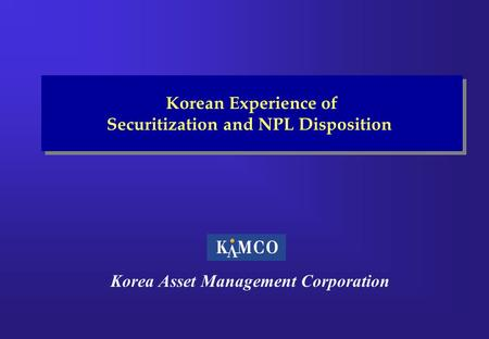 Korea Asset Management Corporation Korean Experience of Securitization and NPL Disposition Korean Experience of Securitization and NPL Disposition.