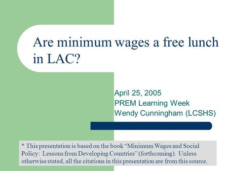 April 25, 2005 PREM Learning Week Wendy Cunningham (LCSHS) * This presentation is based on the book Minimum Wages and Social Policy: Lessons from Developing.