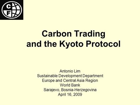 Carbon Trading and the Kyoto Protocol Antonio Lim Sustainable Development Department Europe and Central Asia Region World Bank Sarajevo, Bosnia-Herzegovina.