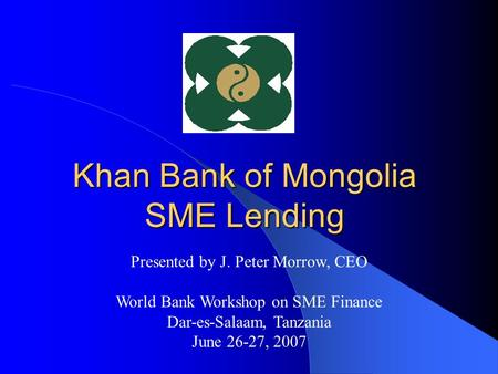 Khan Bank of Mongolia SME Lending Presented by J. Peter Morrow, CEO World Bank Workshop on SME Finance Dar-es-Salaam, Tanzania June 26-27, 2007.