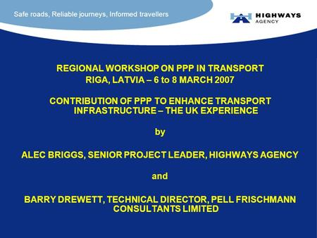 Safe roads, Reliable journeys, Informed travellers REGIONAL WORKSHOP ON PPP IN TRANSPORT RIGA, LATVIA – 6 to 8 MARCH 2007 CONTRIBUTION OF PPP TO ENHANCE.