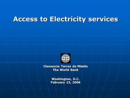 Clemencia Torres de Mästle The World Bank Washington, D.C. February 15, 2006 Access to Electricity services.