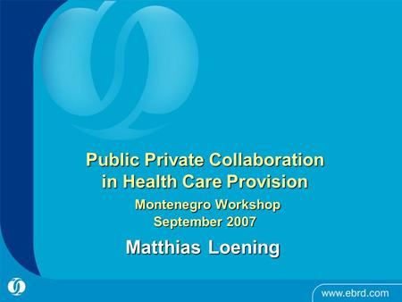 Public Private Collaboration in Health Care Provision Montenegro Workshop September 2007 Matthias Loening.