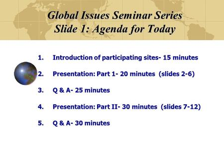 Global Issues Seminar Series Slide 1: Agenda for Today 1.Introduction of participating sites- 15 minutes 2.Presentation: Part 1- 20 minutes (slides 2-6)