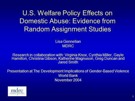 1 U.S. Welfare Policy Effects on Domestic Abuse: Evidence from Random Assignment Studies Lisa Gennetian MDRC Research in collaboration with: Virginia Knox,