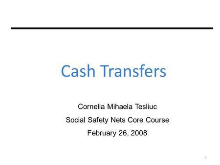 1 Cash Transfers Cornelia Mihaela Tesliuc Social Safety Nets Core Course February 26, 2008 1.