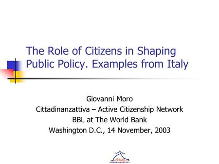 The Role of Citizens in Shaping Public Policy. Examples from Italy Giovanni Moro Cittadinanzattiva – Active Citizenship Network BBL at The World Bank Washington.