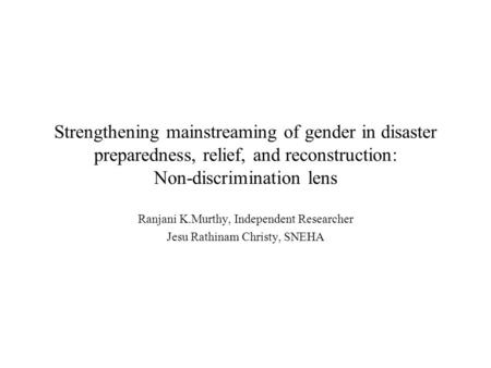 Strengthening mainstreaming of gender in disaster preparedness, relief, and reconstruction: Non-discrimination lens Ranjani K.Murthy, Independent Researcher.