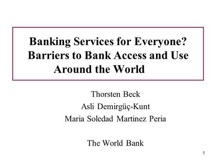 1 Banking Services for Everyone? Barriers to Bank Access and Use Around the World Thorsten Beck Asli Demirgüç-Kunt Maria Soledad Martinez Peria The World.