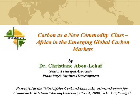Carbon as a New Commodity Class – Africa in the Emerging Global Carbon Markets by Dr. Christiane Abou-Lehaf Senior Principal Associate Planning & Business.