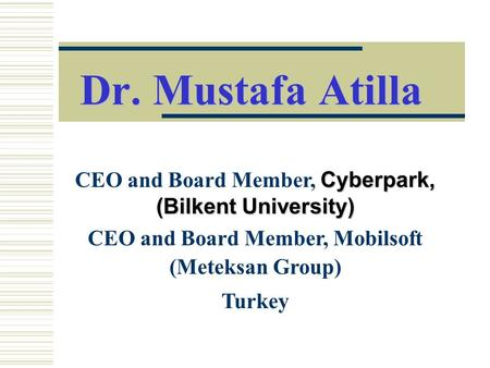 Dr. Mustafa Atilla CEO and Board Member, Cyberpark, (Bilkent University) CEO and Board Member, Mobilsoft (Meteksan Group) Turkey.