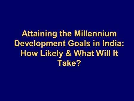 Attaining the Millennium Development Goals in India: How Likely & What Will It Take?