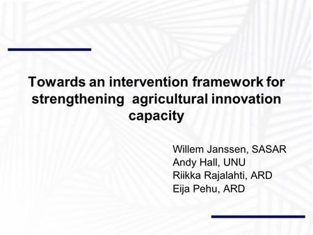 Towards an intervention framework for strengthening agricultural innovation capacity Willem Janssen, SASAR Andy Hall, UNU Riikka Rajalahti, ARD Eija Pehu,