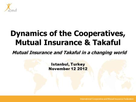 Dynamics of the Cooperatives, Mutual Insurance & Takaful Mutual Insurance and Takaful in a changing world Istanbul, Turkey November 12 2012.