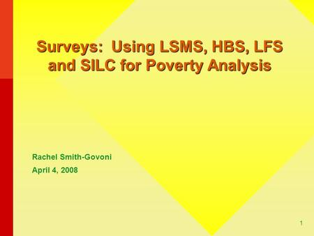 1 Surveys: Using LSMS, HBS, LFS and SILC for Poverty Analysis Rachel Smith-Govoni April 4, 2008.