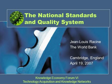 The National Standards and Quality System Jean-Louis Racine The World Bank Cambridge, England April 19, 2007 Knowledge Economy Forum VI Technology Acquisition.