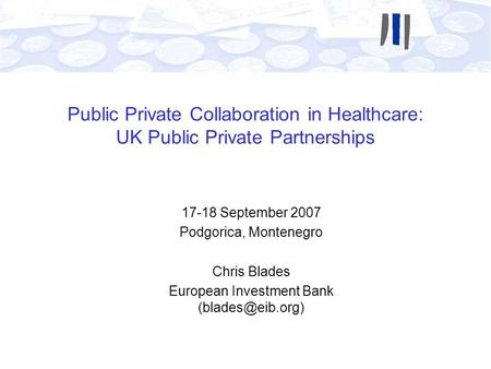 Public Private Collaboration in Healthcare: UK Public Private Partnerships 17-18 September 2007 Podgorica, Montenegro Chris Blades European Investment.