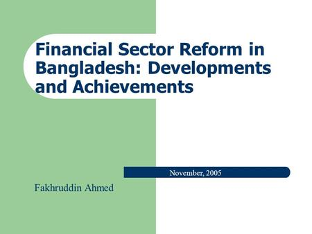 Financial Sector Reform in Bangladesh: Developments and Achievements November, 2005 Fakhruddin Ahmed.
