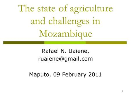 1 The state of agriculture and challenges in Mozambique Rafael N. Uaiene, Maputo, 09 February 2011.
