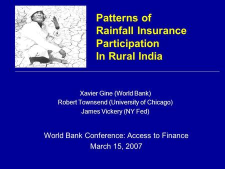Patterns of Rainfall Insurance Participation In Rural India Xavier Gine (World Bank) Robert Townsend (University of Chicago) James Vickery (NY Fed) World.