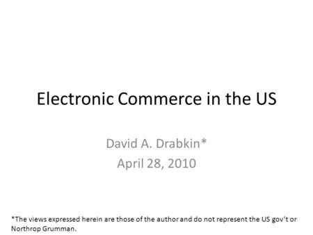 Electronic Commerce in the US David A. Drabkin* April 28, 2010 *The views expressed herein are those of the author and do not represent the US govt or.