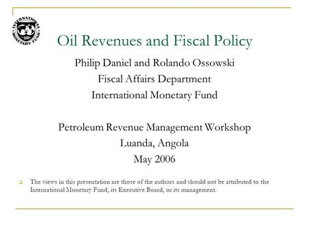 Oil Revenues and Fiscal Policy Philip Daniel and Rolando Ossowski Fiscal Affairs Department International Monetary Fund Petroleum Revenue Management Workshop.