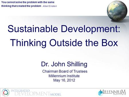 Sustainable Development: Thinking Outside the Box Dr. John Shilling Chairman Board of Trustees Millennium Institute May 16, 2012 You cannot solve the problem.
