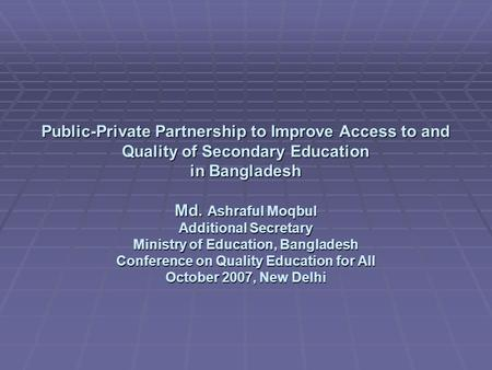 Public-Private Partnership to Improve Access to and <strong>Quality</strong> of Secondary <strong>Education</strong> in Bangladesh Md. Ashraful Moqbul Additional Secretary Ministry of <strong>Education</strong>,