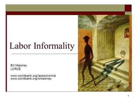 1 Labor Informality Bill Maloney LCRCE www.worldbank.org/laceconomist www.worldbank.org/wmaloney.