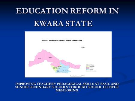EDUCATION REFORM IN KWARA STATE IMPROVING TEACHERS PEDAGOGICAL SKILLS AT BASIC AND SENIOR SECONDARY SCHOOLS THROUGH SCHOOL CLUSTER MENTORING.