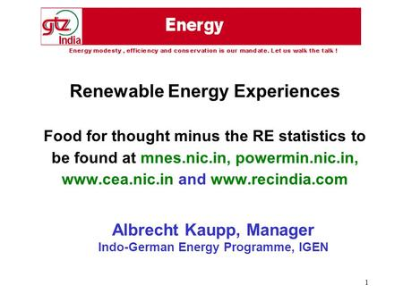 1 Renewable Energy Experiences Food for thought minus the RE statistics to be found at mnes.nic.in, powermin.nic.in, www.cea.nic.in and www.recindia.com.