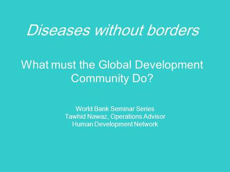Diseases without borders What must the Global Development Community Do? World Bank Seminar Series Tawhid Nawaz, Operations Advisor Human Development Network.