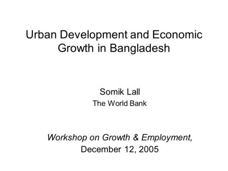 Urban Development and Economic Growth in Bangladesh Somik Lall The World Bank Workshop on Growth & Employment, December 12, 2005.