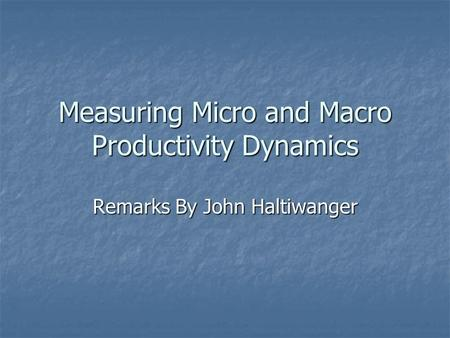 Measuring Micro and Macro Productivity Dynamics Remarks By John Haltiwanger.