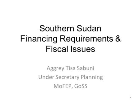 1 Southern Sudan Financing Requirements & Fiscal Issues Aggrey Tisa Sabuni Under Secretary Planning MoFEP, GoSS.
