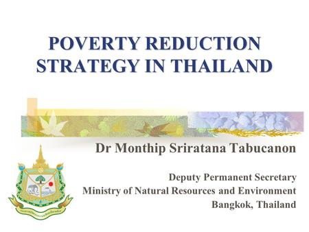 POVERTY REDUCTION STRATEGY IN THAILAND Dr Monthip Sriratana Tabucanon Deputy Permanent Secretary Ministry of Natural Resources and Environment Bangkok,