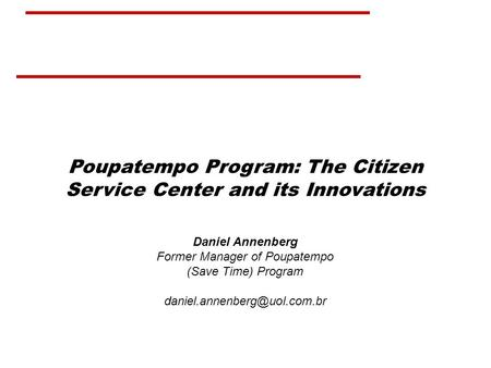 Poupatempo Program: The Citizen Service Center and its Innovations Daniel Annenberg Former Manager of Poupatempo (Save Time) Program