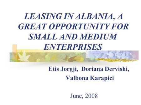 LEASING IN ALBANIA, A GREAT OPPORTUNITY FOR SMALL AND MEDIUM ENTERPRISES Etis Jorgji, Doriana Dervishi, Valbona Karapici June, 2008.