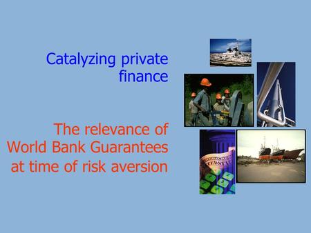 Catalyzing private finance The relevance of World Bank Guarantees at time of risk aversion.