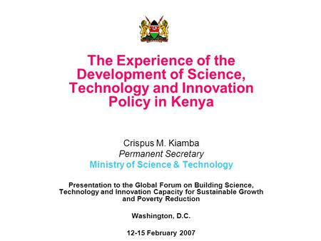 The Experience of the Development of Science, Technology and Innovation Policy in Kenya Crispus M. Kiamba Permanent Secretary Ministry of Science & Technology.