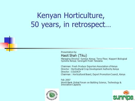 Kenyan Horticulture, 50 years, in retrospect… Presentation by Hasit Shah (Tiku) Managing Director: Sunripe Kenya; Terra Fleur; Koppert Biological Systems.