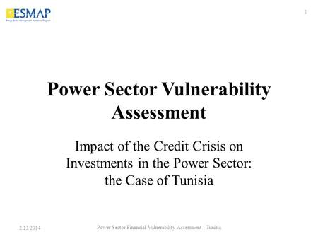 Power Sector Vulnerability Assessment Impact of the Credit Crisis on Investments in the Power Sector: the Case of Tunisia 2/13/2014 1 Power Sector Financial.
