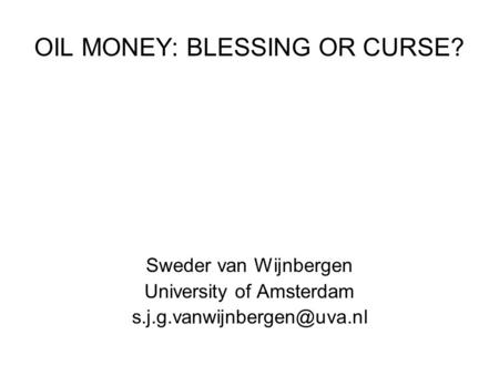 OIL MONEY: BLESSING OR CURSE? Sweder van Wijnbergen University of Amsterdam
